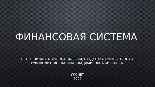Финансовая система Выполнила: Патлусова Валерия, студентка группы 19ПСА-1  Руководитель: Марина Владимировна Киселева    УКСИВТ  2020