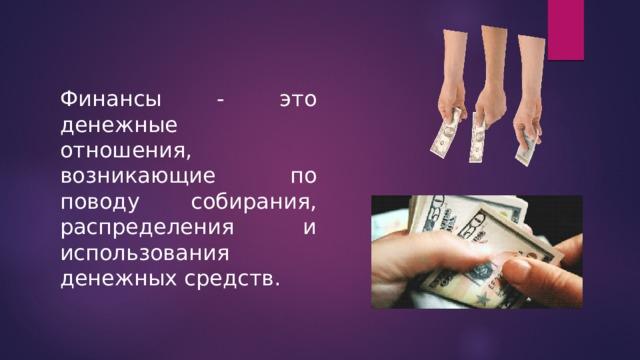 Финансы - это денежные отношения, возникающие по поводу собирания, распределения и использования денежных средств.