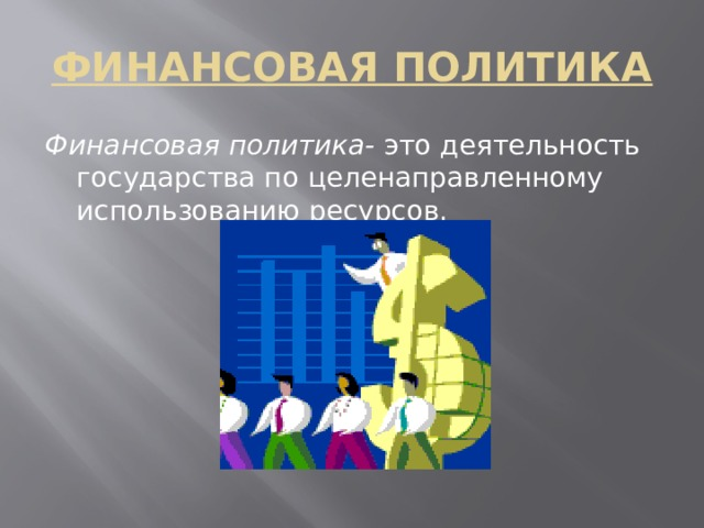 ФИНАНСОВАЯ ПОЛИТИКА Финансовая политика- это деятельность государства по целенаправленному использованию ресурсов.