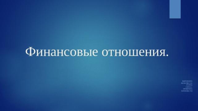 Финансовые отношения. Выполнила: Абзанова э.И. Группа: 19ПСА-1 Проверила: Киселева м.в .