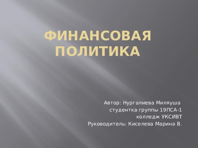 Финансовая политика Автор: Нургалиева Миляуша студентка группы 19ПСА-1 колледж УКСИВТ Руководитель: Киселева Марина В.