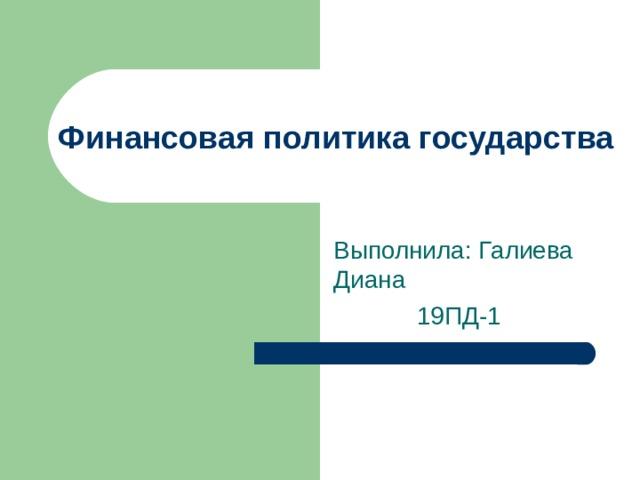 Финансовая политика государства Выполнила: Галиева Диана  19ПД-1