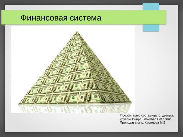 Финансовая система  Презентацию составила: студентка  группы 19пд-1 Габитова Розалина  Преподаватель: Киселева М.В.