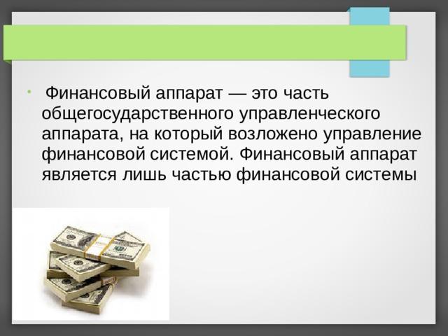 Финансовый аппарат — это часть общегосударственного управленческого аппарата, на который возложено управление финансовой системой. Финансовый аппарат является лишь частью финансовой системы