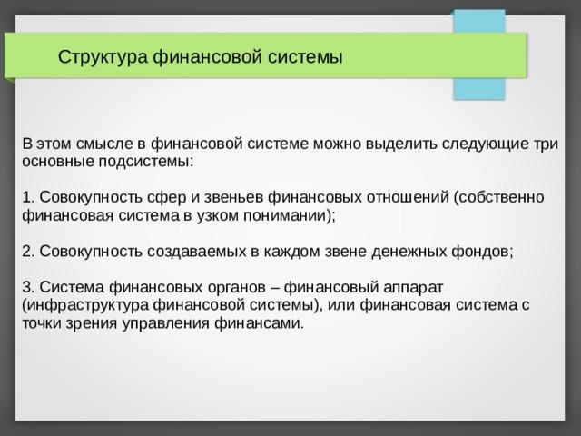 Структура финансовой системы В этом смысле в финансовой системе можно выделить следующие три основные подсистемы: 1. Совокупность сфер и звеньев финансовых отношений (собственно финансовая система в узком понимании); 2. Совокупность создаваемых в каждом звене денежных фондов; 3. Система финансовых органов – финансовый аппарат (инфраструктура финансовой системы), или финансовая система с точки зрения управления финансами.