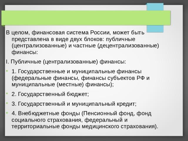 В целом, финансовая система России, может быть представлена в виде двух блоков: публичные (централизованные) и частные (децентрализованные) финансы: I. Публичные (централизованные) финансы: