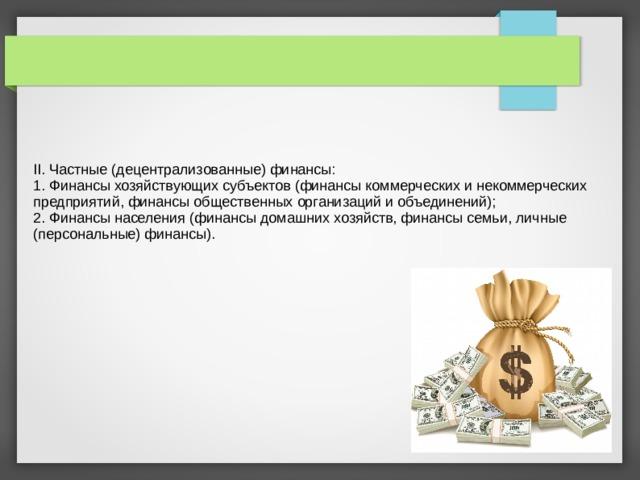 II. Частные (децентрализованные) финансы: 1. Финансы хозяйствующих субъектов (финансы коммерческих и некоммерческих предприятий, финансы общественных организаций и объединений); 2. Финансы населения (финансы домашних хозяйств, финансы семьи, личные (персональные) финансы).