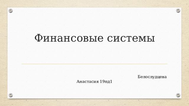 Финансовые системы  Белослудцева Анастасия 19пд1