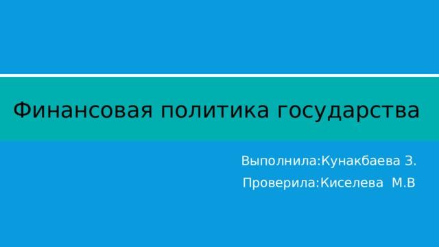 Финансовая политика государства Выполнила:Кунакбаева З. Проверила:Киселева М.В