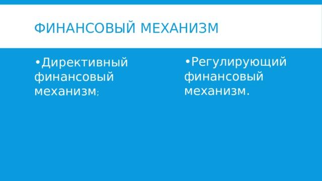Финансовый механизм • Регулирующий финансовый механизм. • Директивный финансовый механизм ;