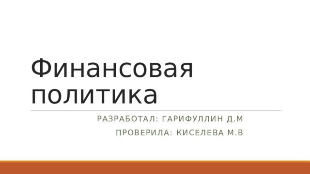 Финансовая политика Разработал: Гарифуллин Д.М Проверила: Киселева М.В