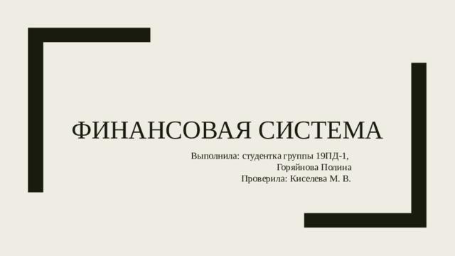 Финансовая система Выполнила: студентка группы 19ПД-1, Горяйнова Полина Проверила: Киселева М. В.
