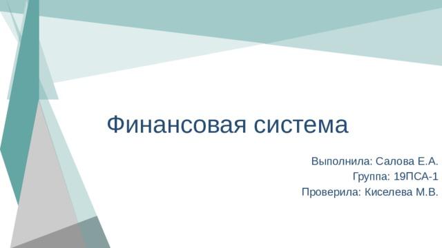 Финансовая система Выполнила: Салова Е.А. Группа: 19ПСА-1 Проверила: Киселева М.В.