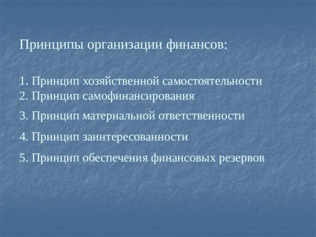 Принципы организации финансов:   1. Принцип хозяйственной самостоятельности  2. Принцип самофинансирования  3. Принцип материальной ответственности   4. Принцип заинтересованности    5. Принцип обеспечения финансовых резервов