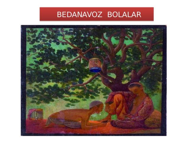 BEDANAVOZ BOLALAR