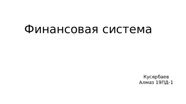 Финансовая система Кусярбаев Алмаз 19ПД-1