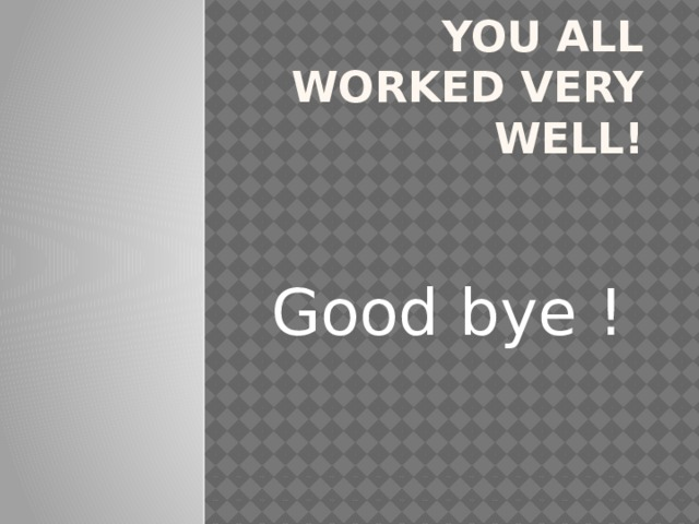 You all worked very well!    Good bye !