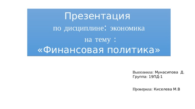Презентация  по  дисциплине : экономика   на  тему  :  «Финансовая политика» Выполнила : Мунасипова Д. Группа: 19ПД-1 Проверила : Киселева М.В