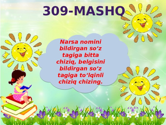 309-mashq Narsa nomini bildirgan so'z tagiga bitta chiziq, belgisini bildirgan so'z tagiga to'lqinli chiziq chizing.