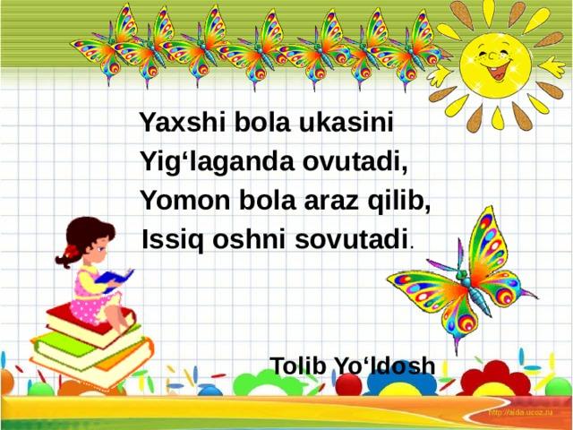 Yaxshi bola ukasini  Yig'laganda ovutadi,  Yomon bola araz qilib,  Issiq oshni sovutadi .  Tolib Yo'ldosh
