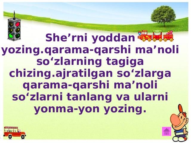 She'rni yoddan yozing.qarama-qarshi ma'noli so'zlarning tagiga chizing.ajratilgan so'zlarga qarama-qarshi ma'noli so'zlarni tanlang va ularni yonma-yon yozing.