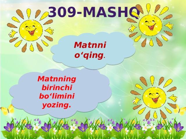 309-mashq Matnni o'qing . Matnning birinchi bo'limini yozing.