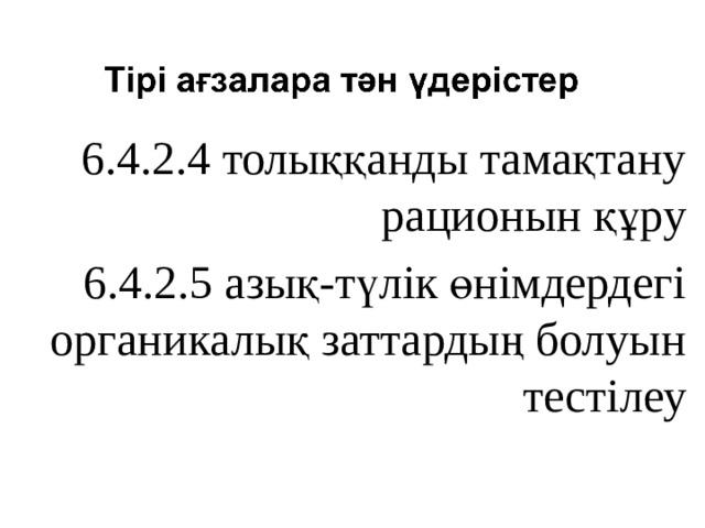 6.4.2.4 толыққанды тамақтану рационын құру 6.4.2.5 азық-түлік өнімдердегі органикалық заттардың болуын тестілеу