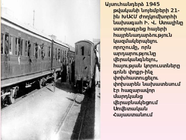 Այսուհանդերձ 1945 թվականի նոյեմբերի 21-ին ԽՍՀՄ ժողկոմխորհի նախագահ Ի. Վ. Ստալինը ստորագրեց հայերի հայրենադարձություն կազմակերպելու որոշումը, որն արդարությունը վերականգնելու, հայության կորուստները գոնե փոքր-ինչ փոխհատուցելու փոխարեն նախատեսում էր հազարավոր մարդկանց վերաբնակեցում Սովետական Հայաստանում