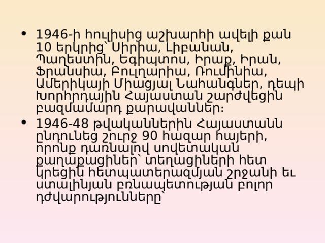 1946-ի հուլիսից աշխարհի ավելի քան 10 երկրից՝ Սիրիա, Լիբանան, Պաղեստին, Եգիպտոս, Իրաք, Իրան, Ֆրանսիա, Բուլղարիա, Ռումինիա, Ամերիկայի Միացյալ Նահանգներ, դեպի Խորհրդային Հայաստան շարժվեցին բազմամարդ քարավաններ։ 1946-4 8 թվականներին Հայաստանն ընդունեց շուրջ 9 0 հազար հայերի, որոնք դառնալով սովետական քաղաքացիներ՝ տեղացիների հետ կրեցին հետպատերազմյան շրջանի եւ ստալինյան բռնապետության բոլոր դժվարությունները՝