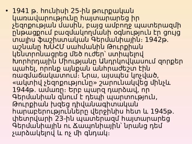 1941 թ. հունիսի 25-ին թուրքական կառավարությունը հայտարարեց իր չեզոքության մասին, բայց ամբողջ պատերազմի ընթացքում բազմակողմանի օգնություն էր ցույց տալիս ֆաշիստական Գերմանիային։ 1942թ. աշնանը ԽՍՀՄ սահմանին Թուրքիան կենտրոնացրեց մեծ ուժեր՝ ստիպելով Խորհրդային Միությանը Անդրկովկասում զորքեր պահել, որոնք այնքան անհրաժեշտ էին ռազմաճակատում։ Նրա, այսպես կոչված, «ակտիվ չեզոքությունը» շարունակվեց մինչև 1944թ. ամառը։ Երբ պարզ դարձավ, որ Գերմանիան գնում է դեպի պարտություն, Թուրքիան խզեց դիվանագիտական հարաբերությունները վերջինիս հետ և 1945թ. փետրվարի 23-ին պատերազմ հայտարարեց Գերմանիային ու Ճապոնիային՝ նրանց դեմ չարձակելով և ոչ մի գնդակ։