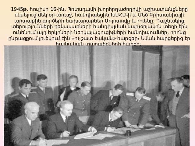 1945թ. հուլիսի 16-ին, Պոտսդամի խորհրդաժողովի աշխատանքները սկսելուց մեկ օր առաջ, հանդիպեցին ԽՍՀՄ-ի և Մեծ Բրիտանիայի արտաքին գործերի նախարարներ Մոլոտովը և Իդենը։ Դաշնակից տերությունների ղեկավարների հանդիպման նախօրյակին տեղի էին ունենում այդ երկրների ներկայացուցիչների հանդիպումներ, որոնց ընթացքում լուծվում էին «ոչ շատ էական» հարցեր։ Նման հարցերից էր հայկական տարածքների հարցը։