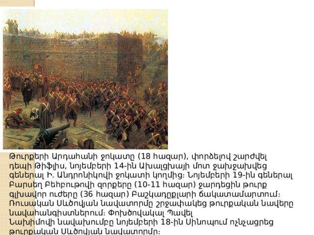 ԹուրքերիԱրդահանիջոկատը (18 հազար), փորձելով շարժվել դեպիԹիֆլիս,նոյեմբերի 14-ին Ախալցխայի մոտ ջախջախվեց գեներալ Ի. Անդրոնիկովի ջոկատի կողմից։Նոյեմբերի 19-ին գեներալ Բարսեղ Բեհբութովի զորքերը (10-11 հազար) ջարդեցին թուրք գլխավոր ուժերը (36 հազար)Բաշկադըքլարի ճակատամարտում։ Ռուսական Սևծովյան նավատորմը շրջափակեց թուրքական նավերը նավահանգիստներում։ ՓոխծովակալՊավել Նախիմովինավախումբընոյեմբերի 18-ինՍինոպում ոչնչացրեց թուրքական Սևծովյան նավատորմը։