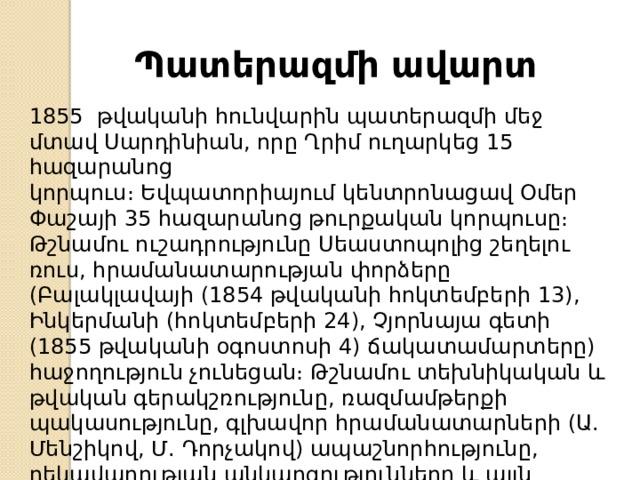 Պատերազմի ավարտ 1855 թվականի հունվարին պատերազմի մեջ մտավ Սարդինիան, որը Ղրիմ ուղարկեց 15 հազարանոց կորպուս։Եվպատորիայումկենտրոնացավ Օմեր Փաշայի 35 հազարանոց թուրքական կորպուսը։ Թշնամու ուշադրությունը Սեաստոպոլից շեղելու ռուս, հրամանատարության փորձերը (Բալակլավայի (1854 թվականի հոկտեմբերի 13), Ինկերմանի (հոկտեմբերի 24), Չյորնայա գետի (1855 թվականի օգոստոսի 4) ճակատամարտերը) հաջողություն չունեցան։ Թշնամու տեխնիկական և թվական գերակշռությունը, ռազմամթերքի պակասությունը, գլխավոր հրամանատարների (Ա. Մենշիկով, Մ. Դորչակով) ապաշնորհությունը, ղեկավարության անկարգությունները և այլն հանգեցրին Սևաստոպոլի անկմանը (1855 թվականի օգոստոս)։