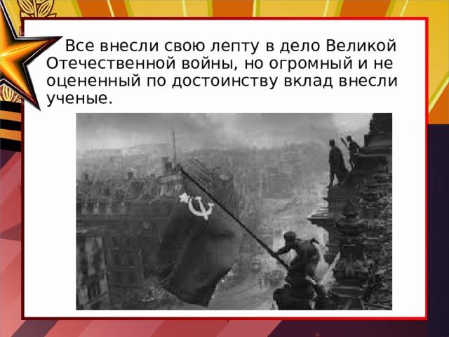 Все внесли свою лепту в дело Великой Отечественной войны, но огромный и не оцененный по достоинству вклад внесли ученые.