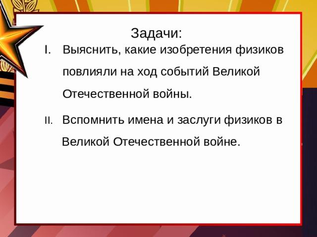 Задачи: Выяснить, какие изобретения физиков повлияли на ход событий Великой Отечественной войны. II. Вспомнить имена и заслуги физиков в  Великой Отечественной войне.