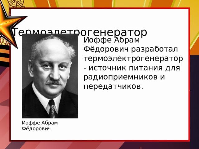 Термоэлетрогенератор Иоффе Абрам Фёдорович разработал термоэлектрогенератор - источник питания для радиоприемников и передатчиков. Иоффе Абрам Фёдорович
