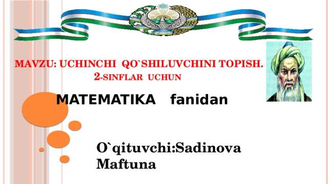 MAVZU: Uchinchi qo`shiluvchini topish.  2 -sinflar uchun  MATEMATIKA fanidan O`qituvchi:Sadinova Maftuna