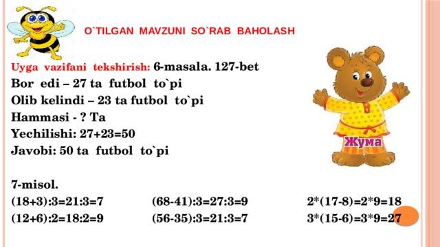 o`tilgan mavzuni so`rab baholash  Uyga vazifani tekshirish: 6-masala. 127-bet Bor edi – 27 ta futbol to`pi Olib kelindi – 23 ta futbol to`pi Hammasi - ? Ta Yechilishi: 27+23=50 Javobi: 50 ta futbol to`pi  7-misol. (18+3):3=21:3=7 (68-41):3=27:3=9 2*(17-8)=2*9=18 (12+6):2=18:2=9 (56-35):3=21:3=7 3*(15-6)=3*9=27