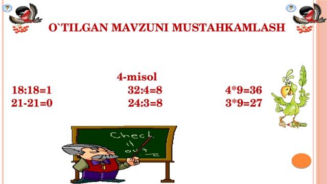 O`TILGAN MAVZUNI MUSTAHKAMLASH         4-misol 18:18=1 32:4=8 4*9=36 21-21=0 24:3=8 3*9=27