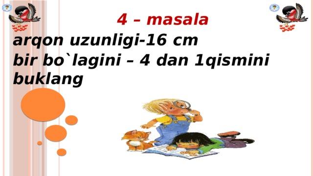 4 – masala arqon uzunligi-16 cm bir bo`lagini – 4 dan 1qismini buklang