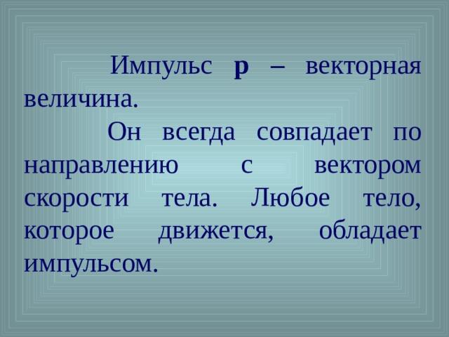 Импульс p – векторная величина.  Он всегда совпадает по направлению с вектором скорости тела. Любое тело, которое движется, обладает импульсом.