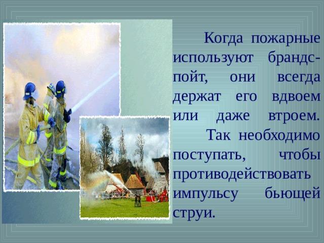 Когда пожарные используют брандс-пойт, они всегда держат его вдвоем или даже втроем.  Так необходимо поступать, чтобы противодействовать импульсу бьющей струи.