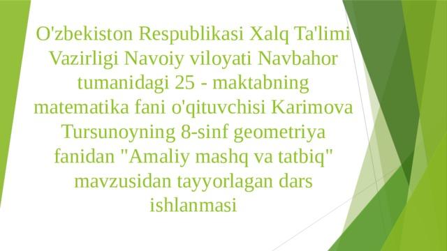 O'zbekiston Respublikasi Xalq Ta'limi Vazirligi Navoiy viloyati Navbahor tumanidagi 25 - maktabning matematika fani o'qituvchisi Karimova Tursunoyning 8-sinf geometriya fanidan
