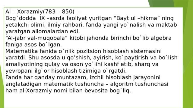 """Al – Xorazmiy(783 – 850) –  Bog`dodda IX –asrda faoliyat yuritgan """"Bayt ul –hikma"""" ning yetakchi olimi, ilmiy rahbari, fanda yangi yo`nalish va maktab yaratgan allomalardan edi.  """"Al-jabr val-muqobala"""" kitobi jahonda birinchi bo`lib algebra faniga asos bo`lgan.  Matematika fanida o`nlik pozitsion hisoblash sistemasini yaratdi. Shu asosda u qo'shish, ayirish, ko`paytirish va bo`lish amaliyotining qulay va oson yo`lini kashf etib, sharq va yevropani ilg`or hisoblash tizimiga o`rgatdi.  Fanda har qanday muntazam, izchil hisoblash jarayonini anglatadigan matematik tushuncha – algoritm tushunchasi ham al-Xorazmiy nomi bilan bevosita bog`liq."""