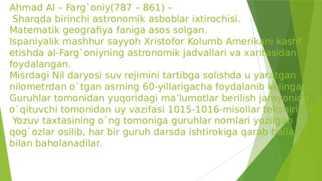 Ahmad Al – Farg`oniy(787 – 861) –  Sharqda birinchi astronomik asboblar ixtirochisi.  Matematik geografiya faniga asos solgan.  Ispaniyalik mashhur sayyoh Xristofor Kolumb Amerikani kashf etishda al-Farg`oniyning astronomik jadvallari va xaritasidan foydalangan.  Misrdagi Nil daryosi suv rejimini tartibga solishda u yaratgan nilometrdan o`tgan asrning 60-yillarigacha foydalanib kelingan.  Guruhlar tomonidan yuqoridagi ma'lumotlar berilish jarayonida o`qituvchi tomonidan uy vazifasi 1015-1016-misollar tekshiriladi.  Yozuv taxtasining o`ng tomoniga guruhlar nomlari yozilgan qog`ozlar osilib, har bir guruh darsda ishtirokiga qarab ballar bilan baholanadilar.