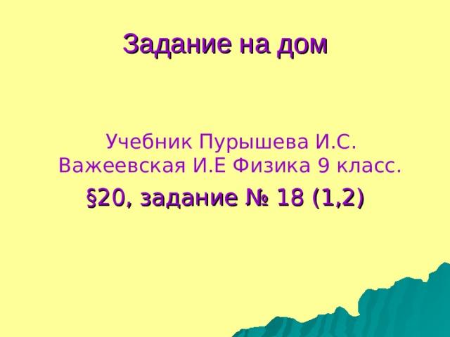 Задание на дом  Учебник Пурышева И.С. Важеевская И.Е Физика 9 класс.  § 20, задание № 18 (1,2)
