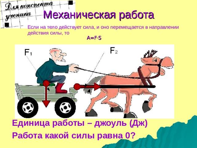 Механическая работа Если на тело действует сила, и оно перемещается в направлении действия силы, то A=F·S Единица работы – джоуль (Дж) Работа какой силы равна 0?
