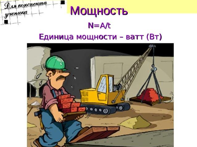 Мощность  N = A / t  Единица мощности – ватт (Вт)