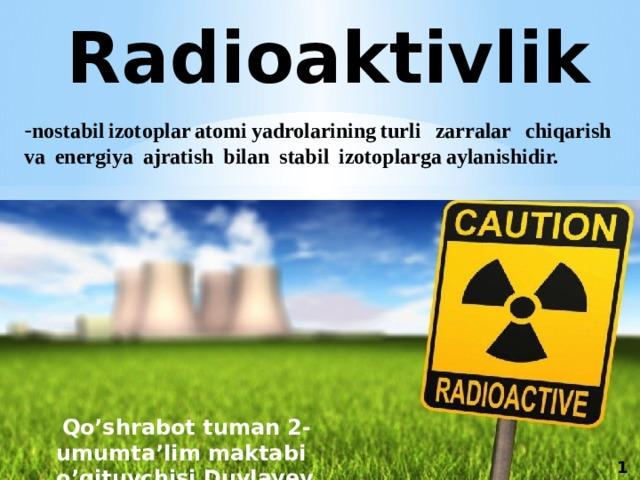Radioaktivlik - nostabilizotoplaratomiyadrolariningturli zarralar chiqarish va energiya ajratish bilan stabil izotoplargaaylanishidir.  Qo'shrabot tuman 2-umumta'lim maktabi o'qituvchisi Duvlayev K.A . 1