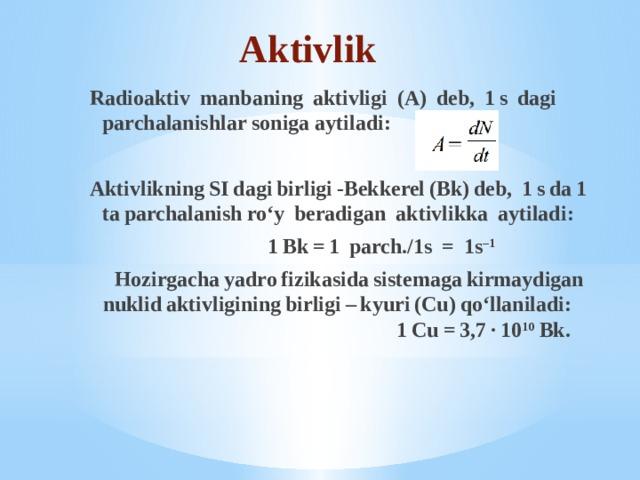 Aktivlik Radioaktiv manbaning aktivligi (A) deb, 1s dagi parchalanishlar soniga aytiladi:  AktivlikningSIdagibirligi-Bekkerel(Bk)deb, 1sda1taparchalanishro'y beradigan aktivlikka aytiladi:  1Bk=1 parch./1s = 1s –1  Hozirgachayadrofizikasidasistemagakirmaydigannuklidaktivliginingbirligi–kyuri(Cu)qo'llaniladi: 1Cu=3,7·10 10 Bk.